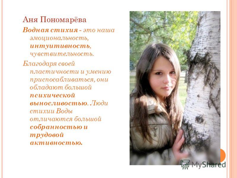 Аня Пономарёва Водная стихия - это наша эмоциональность, интуитивность, чувствительность. Благодаря своей пластичности и умению приспосабливаться, они обладают большой психической выносливостью. Люди стихии Воды отличаются большой собранностью и труд