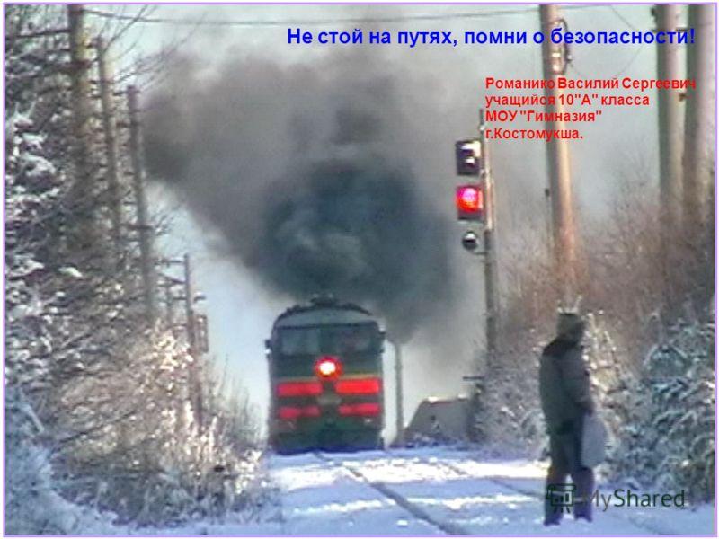Не стой на путях, помни о безопасности! Романико Василий Сергеевич учащийся 10А класса МОУ Гимназия г.Костомукша.