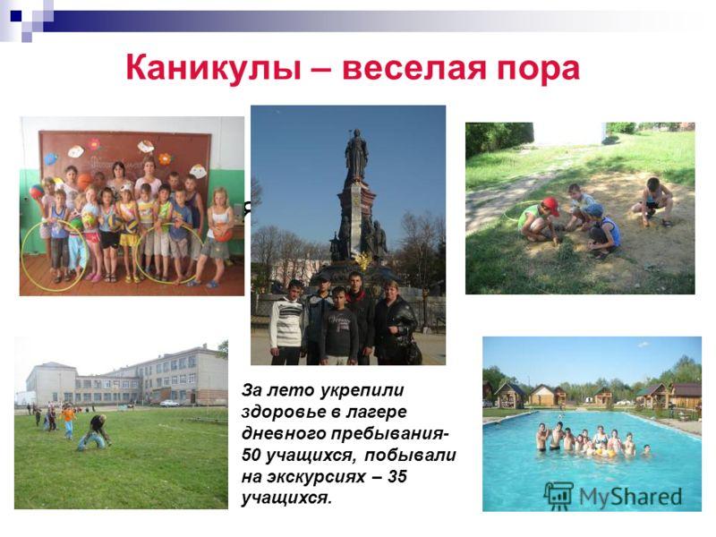 Каникулы – веселая пора Питаются за За лето укрепили здоровье в лагере дневного пребывания- 50 учащихся, побывали на экскурсиях – 35 учащихся.