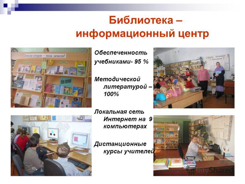 Библиотека – информационный центр Обеспеченность учебниками- 95 % Методической литературой – 100% Локальная сеть Интернет на 9 компьютерах Дистанционные курсы учителей