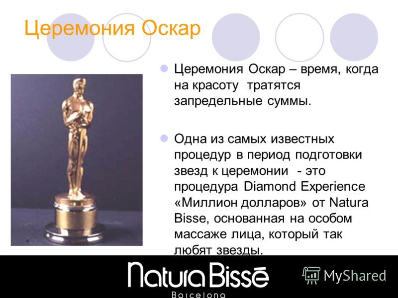 Церемония Оскар Церемония Оскар – время, когда на красоту тратятся запредельные суммы. Одна из самых известных процедур в период подготовки звезд к церемонии - это процедура Diamond Experience «Миллион долларов» от Natura Bisse, основанная на особом