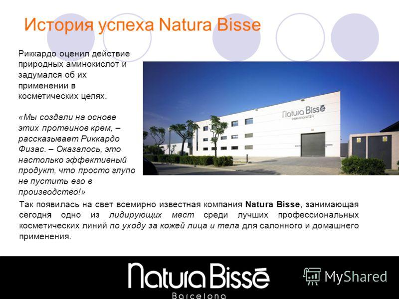 История успеха Natura Bisse Так появилась на свет всемирно известная компания Natura Bisse, занимающая сегодня одно из лидирующих мест среди лучших профессиональных косметических линий по уходу за кожей лица и тела для салонного и домашнего применени