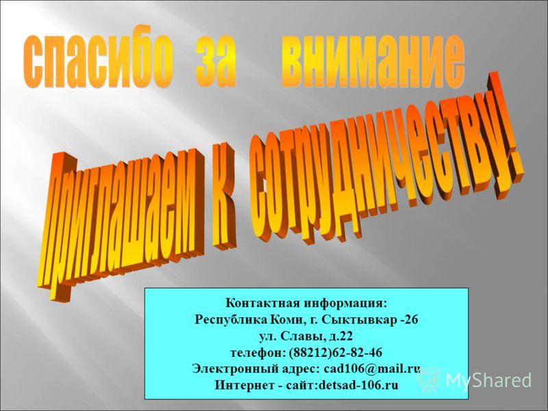 Контактная информация: Республика Коми, г. Сыктывкар -26 ул. Славы, д.22 телефон: (88212)62-82-46 Электронный адрес: cad106@mail.ru Интернет - сайт:detsad-106.ru