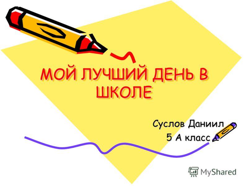 МОЙ ЛУЧШИЙ ДЕНЬ В ШКОЛЕ Суслов Даниил 5 А класс