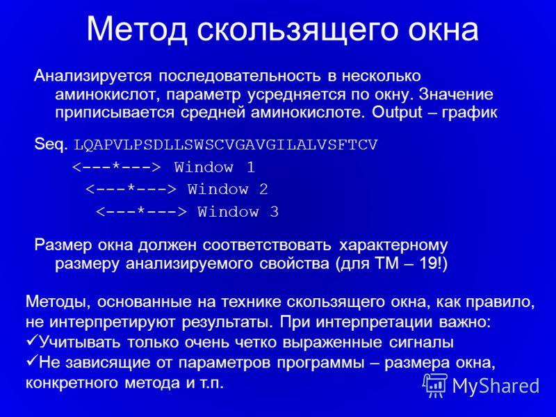 Метод скользящего окна Анализируется последовательность в несколько аминокислот, параметр усредняется по окну. Значение приписывается средней аминокислоте. Output – график Seq. LQAPVLPSDLLSWSCVGAVGILALVSFTCV Window 1 Window 2 Window 3 Размер окна дол