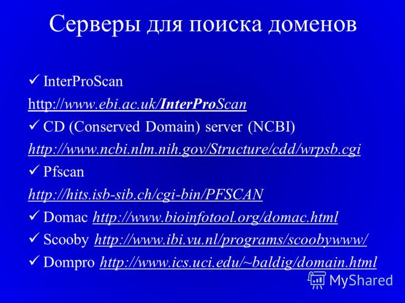Cерверы для поиска доменов InterProScan http://www.ebi.ac.uk/InterProScan CD (Conserved Domain) server (NCBI) http://www.ncbi.nlm.nih.gov/Structure/cdd/wrpsb.cgi Pfscan http://hits.isb-sib.ch/cgi-bin/PFSCAN Domac http://www.bioinfotool.org/domac.html