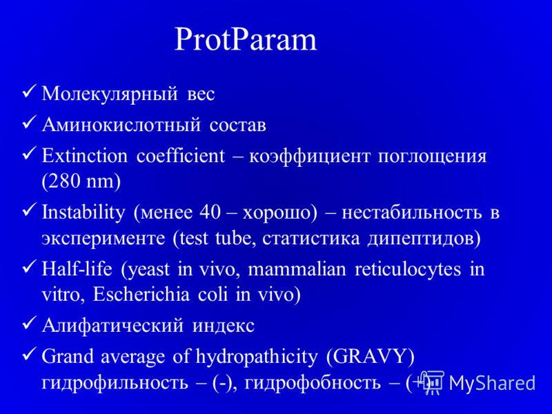 ProtParam Молекулярный вес Аминокислотный состав Extinction coefficient – коэффициент поглощения (280 nm) Instability (менее 40 – хорошо) – нестабильность в эксперименте (test tube, статистика дипептидов) Half-life (yeast in vivo, mammalian reticuloc