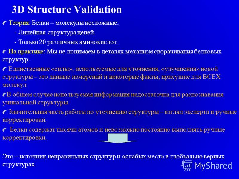 3D Structure Validation Теория: Белки – молекулы несложные: - Линейная структура цепей. - Только 20 различных аминокислот. На практике: Мы не понимаем в деталях механизм сворачивания белковых структур. Единственные «силы», используемые для уточнения,