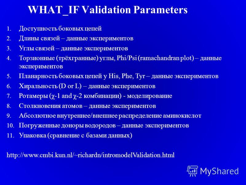 WHAT_IF Validation Parameters 1. Доступность боковых цепей 2. Длины связей – данные экспериментов 3. Углы связей – данные экспериментов 4. Торзионные (трёхгранные) углы, Phi/Psi (ramachandran plot) – данные экспериментов 5. Планарность боковых цепей