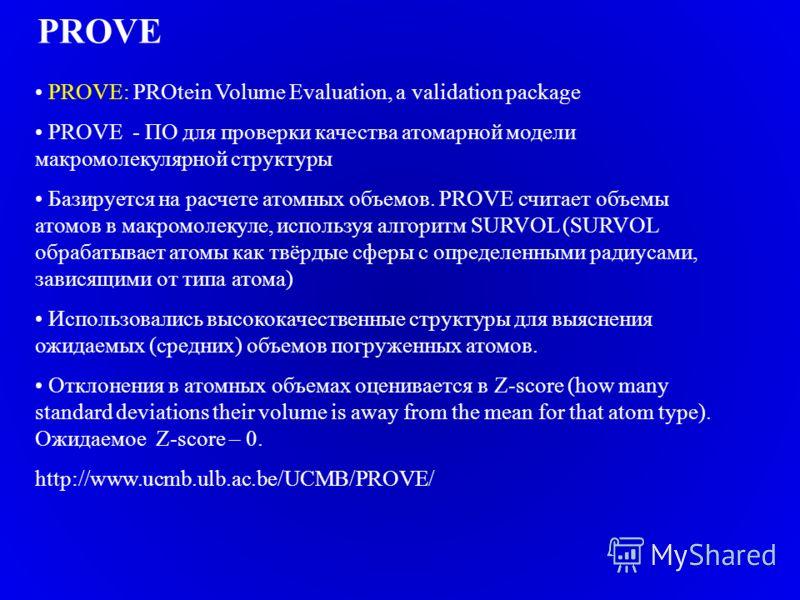 PROVE PROVE: PROtein Volume Evaluation, a validation package PROVE - ПО для проверки качества атомарной модели макромолекулярной структуры Базируется на расчете атомных объемов. PROVE считает объемы атомов в макромолекуле, используя алгоритм SURVOL (