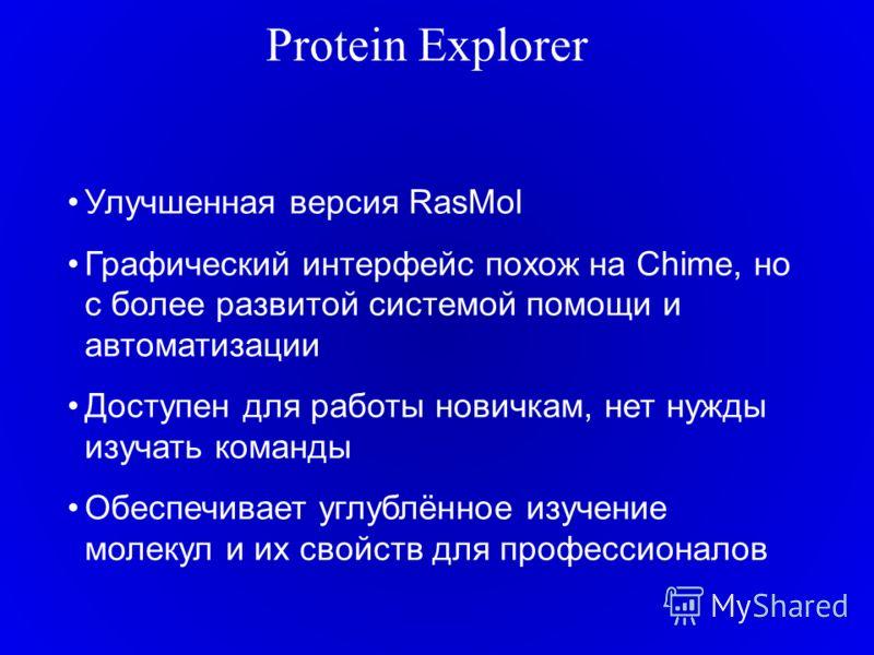 Protein Explorer Улучшенная версия RasMol Графический интерфейс похож на Chime, но с более развитой системой помощи и автоматизации Доступен для работы новичкам, нет нужды изучать команды Обеспечивает углублённое изучение молекул и их свойств для про