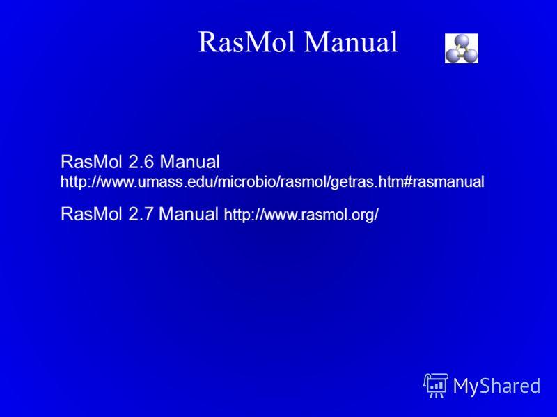RasMol Manual RasMol 2.6 Manual http://www.umass.edu/microbio/rasmol/getras.htm#rasmanual RasMol 2.7 Manual http://www.rasmol.org/