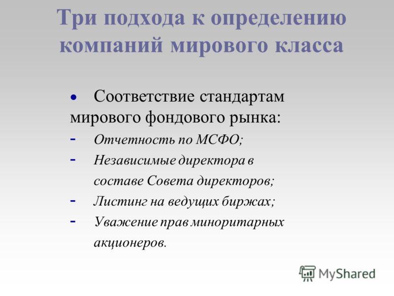 Три подхода к определению компаний мирового класса Соответствие стандартам мирового фондового рынка: - Отчетность по МСФО; - Независимые директора в cоставе Совета директоров; - Листинг на ведущих биржах; - Уважение прав миноритарных акционеров.