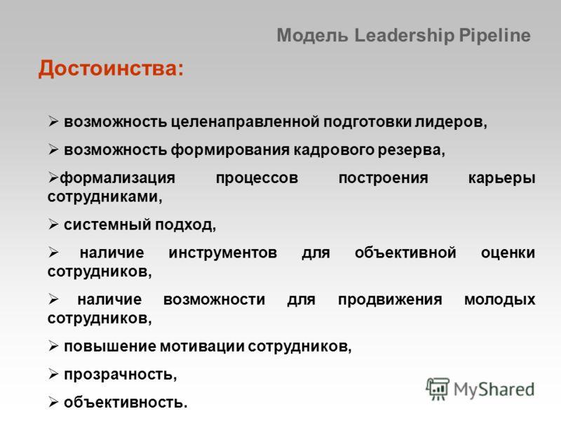 Модель Leadership Pipeline возможность целенаправленной подготовки лидеров, возможность формирования кадрового резерва, формализация процессов построения карьеры сотрудниками, системный подход, наличие инструментов для объективной оценки сотрудников,