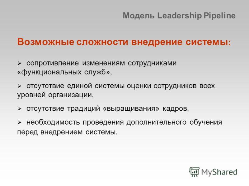 Модель Leadership Pipeline Возможные сложности внедрение системы : сопротивление изменениям сотрудниками «функциональных служб», отсутствие единой системы оценки сотрудников всех уровней организации, отсутствие традиций «выращивания» кадров, необходи