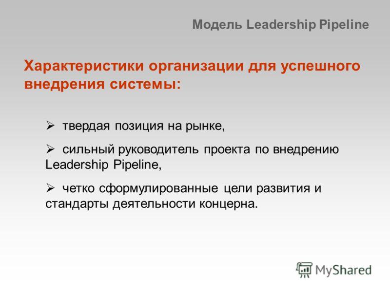 Модель Leadership Pipeline Характеристики организации для успешного внедрения системы: твердая позиция на рынке, сильный руководитель проекта по внедрению Leadership Pipeline, четко сформулированные цели развития и стандарты деятельности концерна.