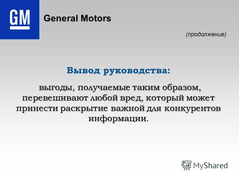 General Motors Вывод руководства: выгоды, получаемые таким образом, перевешивают любой вред, который может принести раскрытие важной для конкурентов информации. выгоды, получаемые таким образом, перевешивают любой вред, который может принести раскрыт