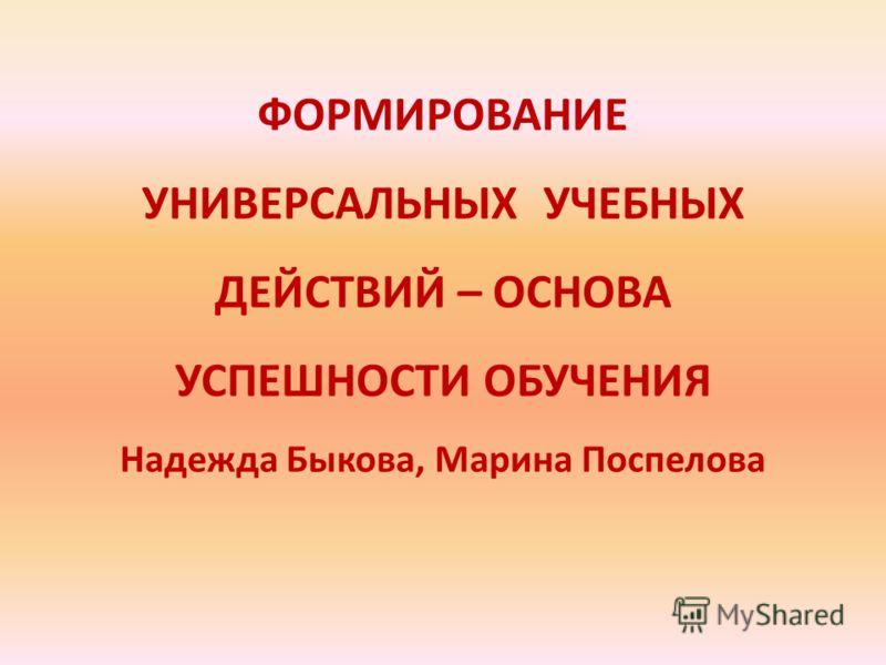 ФОРМИРОВАНИЕ УНИВЕРСАЛЬНЫХ УЧЕБНЫХ ДЕЙСТВИЙ – ОСНОВА УСПЕШНОСТИ ОБУЧЕНИЯ Надежда Быкова, Марина Поспелова