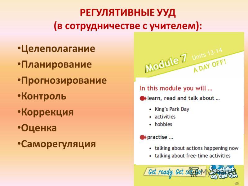 РЕГУЛЯТИВНЫЕ УУД (в сотрудничестве с учителем): Целеполагание Планирование Прогнозирование Контроль Коррекция Оценка Саморегуляция