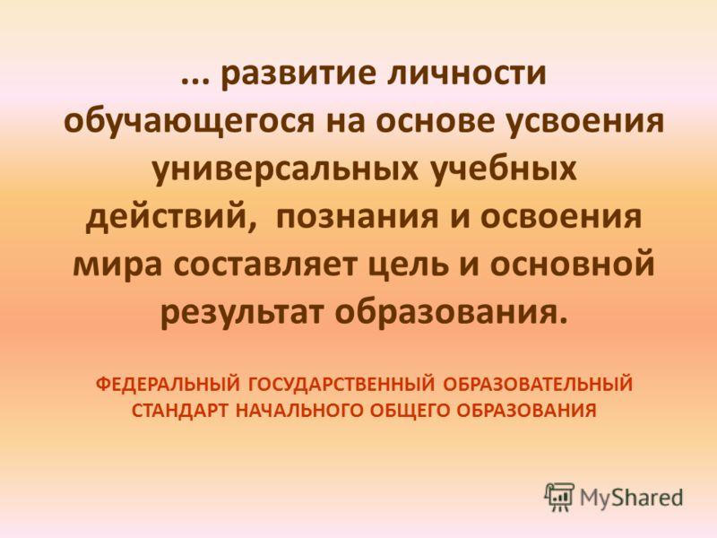 ... развитие личности обучающегося на основе усвоения универсальных учебных действий, познания и освоения мира составляет цель и основной результат образования. ФЕДЕРАЛЬНЫЙ ГОСУДАРСТВЕННЫЙ ОБРАЗОВАТЕЛЬНЫЙ СТАНДАРТ НАЧАЛЬНОГО ОБЩЕГО ОБРАЗОВАНИЯ