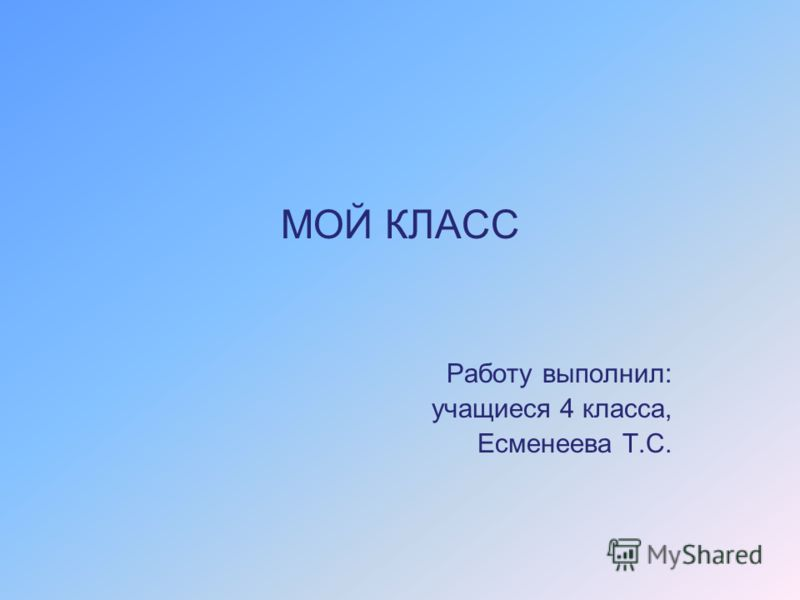 МОЙ КЛАСС Работу выполнил: учащиеся 4 класса, Есменеева Т.С.