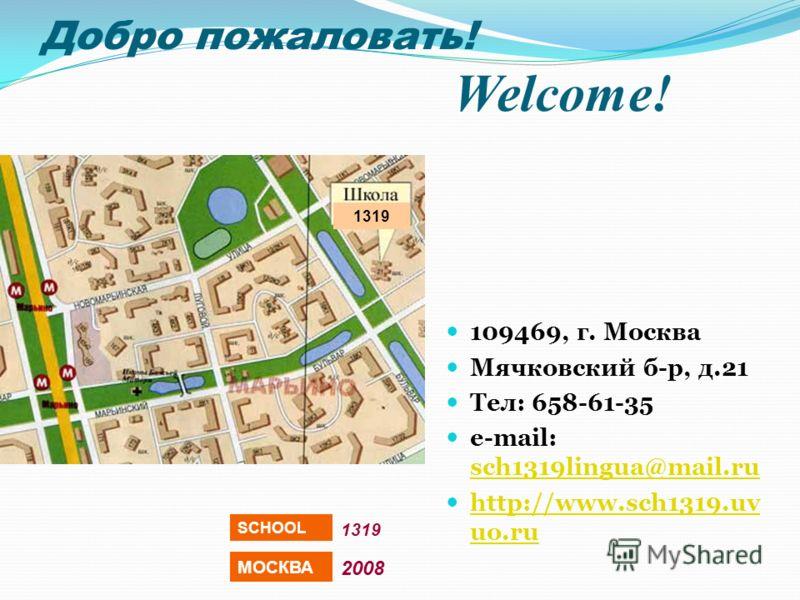 Добро пожаловать! Welcome! 109469, г. Москва Мячковский б-р, д.21 Тел: 658-61-35 e-mail: sch1319lingua@mail.ru sch1319lingua@mail.ru http://www.sch1319.uv uo.ru http://www.sch1319.uv uo.ru 1319 МОСКВА 2008 SCHOOL 1319