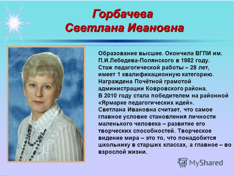 Образование высшее. Окончила ВГПИ им. П.И.Лебедева-Полянского в 1982 году. Стаж педагогической работы – 28 лет, имеет 1 квалификационную категорию. Награждена Почётной грамотой администрации Ковровского района. В 2010 году стала победителем на районн