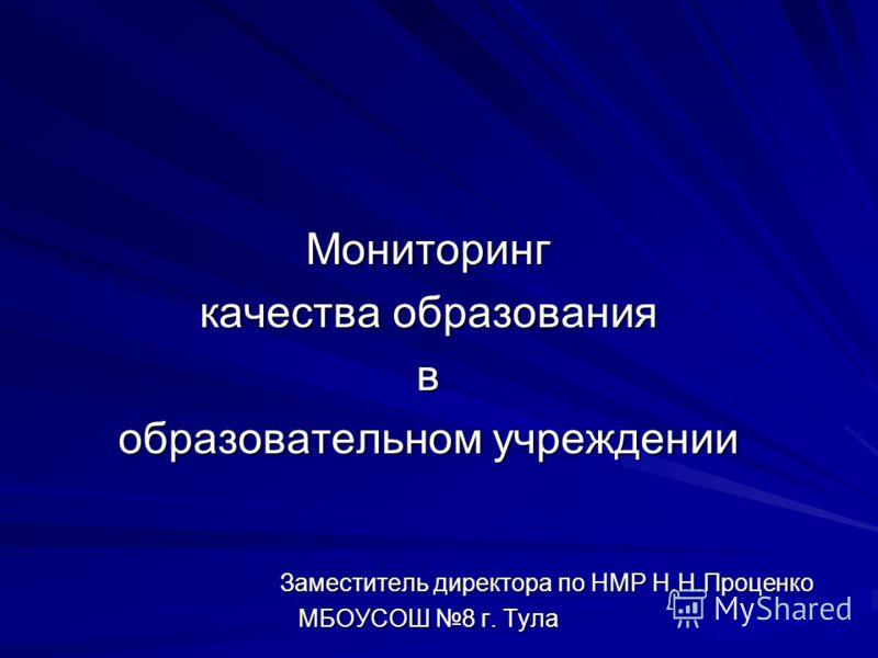 Мониторинг качества образования в образовательном учреждении Заместитель директора по НМР Н.Н.Проценко МБОУСОШ 8 г. Тула