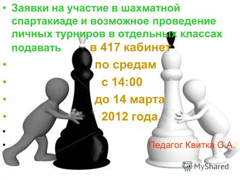 Заявки на участие в шахматной спартакиаде и возможное проведение личных турниров в отдельных классах подавать в 417 кабинет по средам с 14:00 до 14 марта 2012 года. Педагог Квитка С.А.