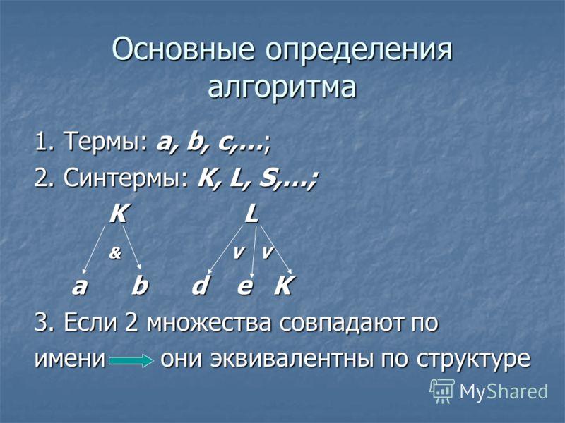 Основные определения алгоритма 1. Термы: a, b, c,…; 2. Синтермы: K, L, S,…; K L K L & V V & V V a b d e K a b d e K 3. Если 2 множества совпадают по имени они эквивалентны по структуре