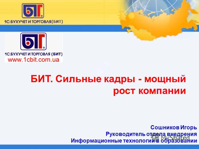 Сошников Игорь Руководитель отдела внедрения Информационные технологии в образовании БИТ. Сильные кадры - мощный рост компании