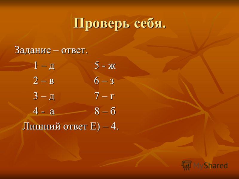 Проверь себя. Задание – ответ. 1 – д 5 - ж 1 – д 5 - ж 2 – в 6 – з 2 – в 6 – з 3 – д 7 – г 3 – д 7 – г 4 - а 8 – б 4 - а 8 – б Лишний ответ Е) – 4. Лишний ответ Е) – 4.