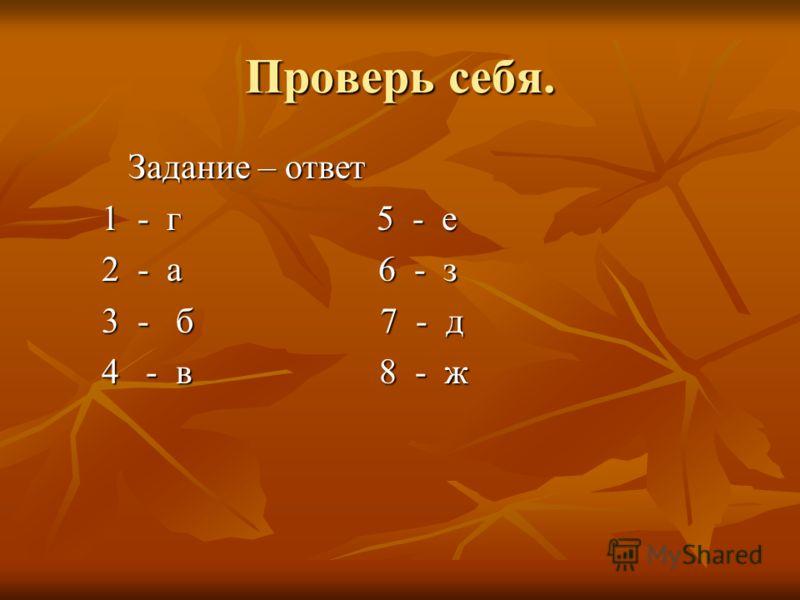Проверь себя. Задание – ответ Задание – ответ 1 - г 5 - е 1 - г 5 - е 2 - а 6 - з 2 - а 6 - з 3 - б 7 - д 3 - б 7 - д 4 - в 8 - ж 4 - в 8 - ж