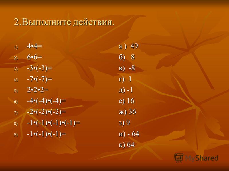 2.Выполните действия. 1) 44= 2) 66= 3) -3(-3)= 4) -7(-7)= 5) 222= 6) -4(-4)(-4)= 7) -2(-2)(-2)= 8) -1(-1)(-1)(-1)= 9) -1(-1)(-1)= а ) 49 б) 8 в) -8 г) 1 д) -1 е) 16 ж) 36 з) 9 и) - 64 к) 64
