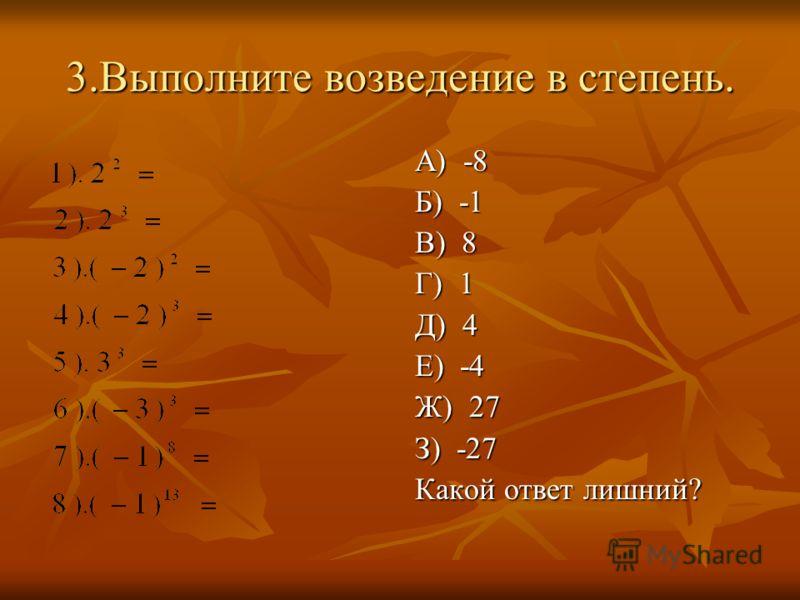 3.Выполните возведение в степень. А) -8 Б) -1 В) 8 Г) 1 Д) 4 Е) -4 Ж) 27 З) -27 Какой ответ лишний?