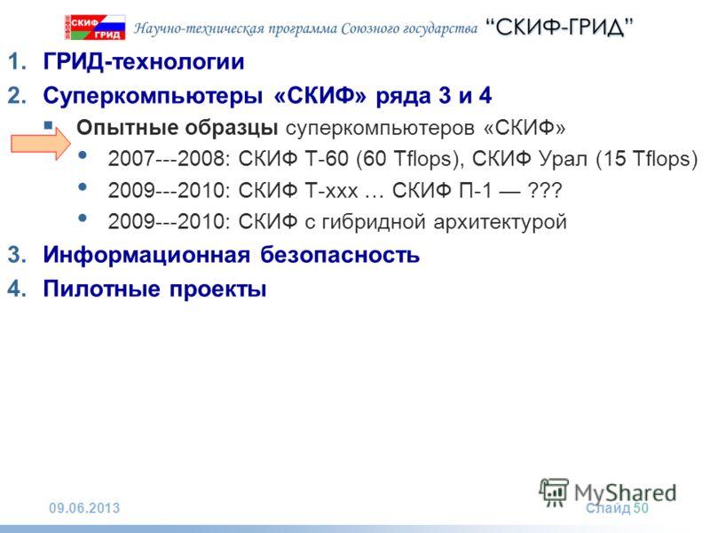 09.06.2013Слайд 50 1.ГРИД-технологии 2.Суперкомпьютеры «СКИФ» ряда 3 и 4 Опытные образцы суперкомпьютеров «СКИФ» 2007---2008: СКИФ Т-60 (60 Tflops), СКИФ Урал (15 Tflops) 2009---2010: СКИФ Т-xxx … СКИФ П-1 ??? 2009---2010: СКИФ с гибридной архитектур