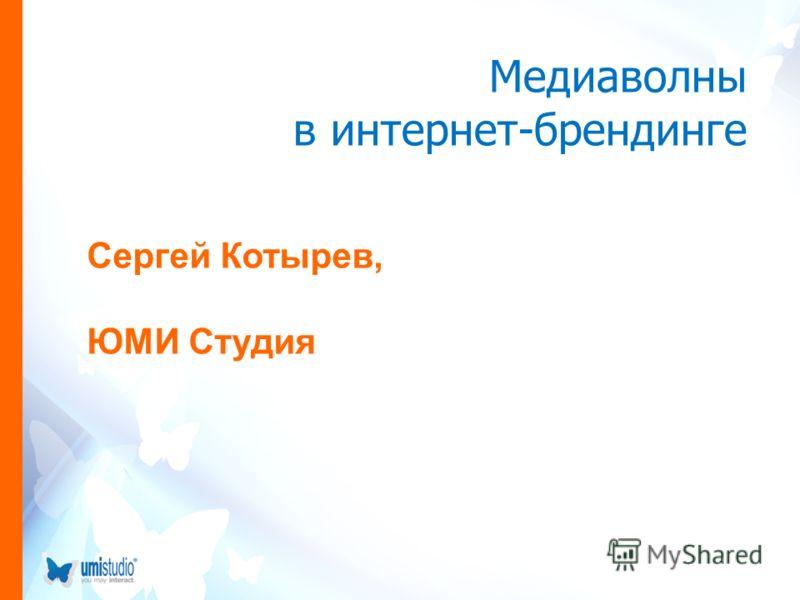 Медиаволны в интернет-брендинге Cергей Котырев, ЮМИ Студия