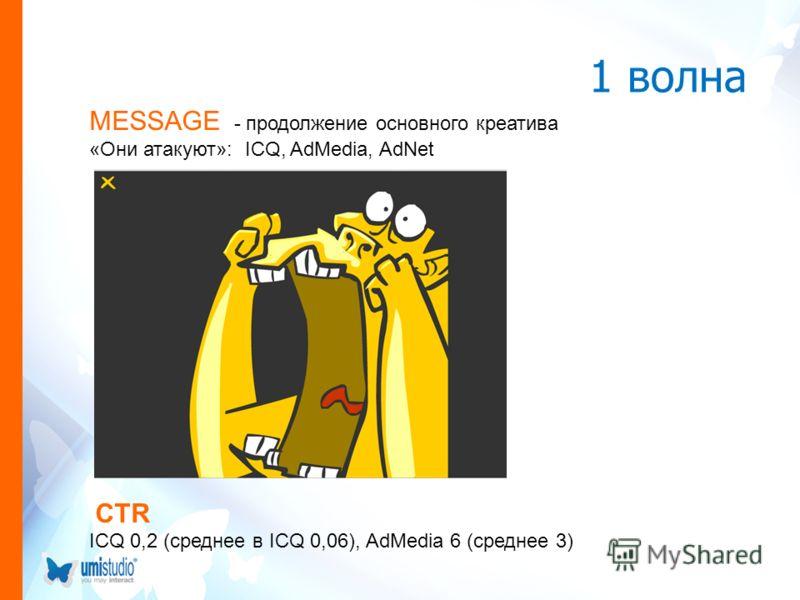 1 волна MESSAGE - продолжение основного креатива «Они атакуют»: ICQ, AdMedia, AdNet CTR ICQ 0,2 (среднее в ICQ 0,06), AdMedia 6 (среднее 3)