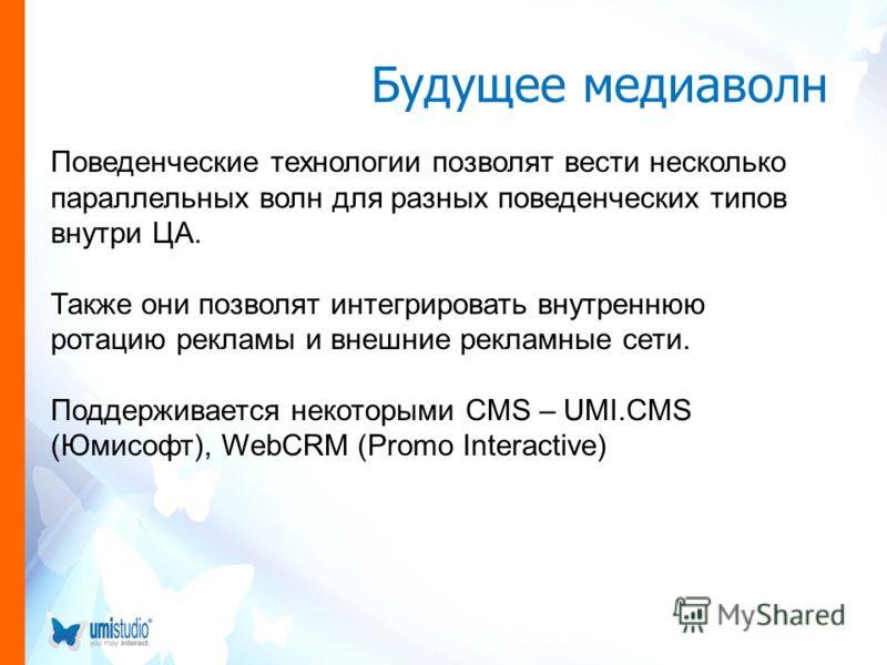 Будущее медиаволн Поведенческие технологии позволят вести несколько параллельных волн для разных поведенческих типов внутри ЦА. Также они позволят интегрировать внутреннюю ротацию рекламы и внешние рекламные сети. Поддерживается некоторыми CMS – UMI.