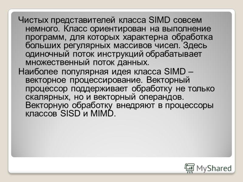 Чистых представителей класса SIMD совсем немного. Класс ориентирован на выполнение программ, для которых характерна обработка больших регулярных массивов чисел. Здесь одиночный поток инструкций обрабатывает множественный поток данных. Наиболее популя