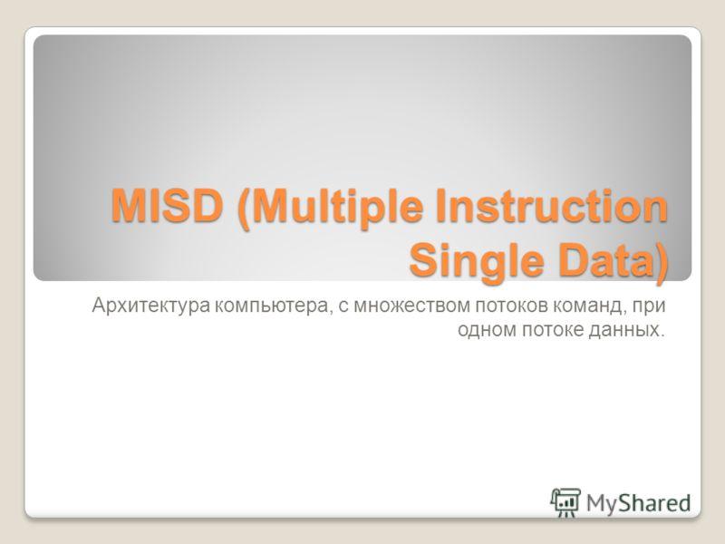MISD (Multiple Instruction Single Data) Архитектура компьютера, c множеством потоков команд, при одном потоке данных.