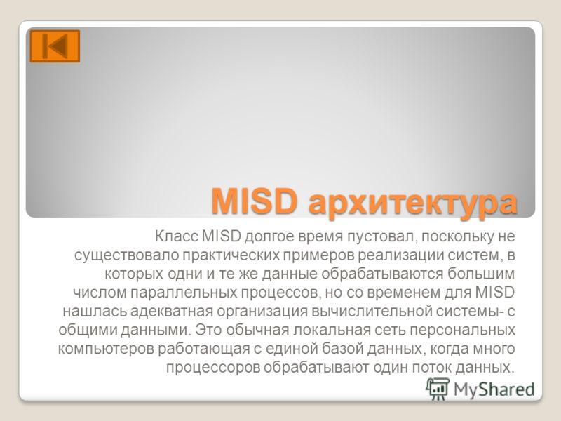MISD архитектура Класс MISD долгое время пустовал, поскольку не существовало практических примеров реализации систем, в которых одни и те же данные обрабатываются большим числом параллельных процессов, но со временем для MISD нашлась адекватная орган