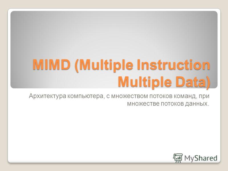 MIMD (Multiple Instruction Multiple Data) Архитектура компьютера, c множеством потоков команд, при множестве потоков данных.