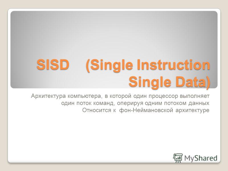 SISD (Single Instruction Single Data) Архитектура компьютера, в которой один процессор выполняет один поток команд, оперируя одним потоком данных Относится к фон-Неймановской архитектуре