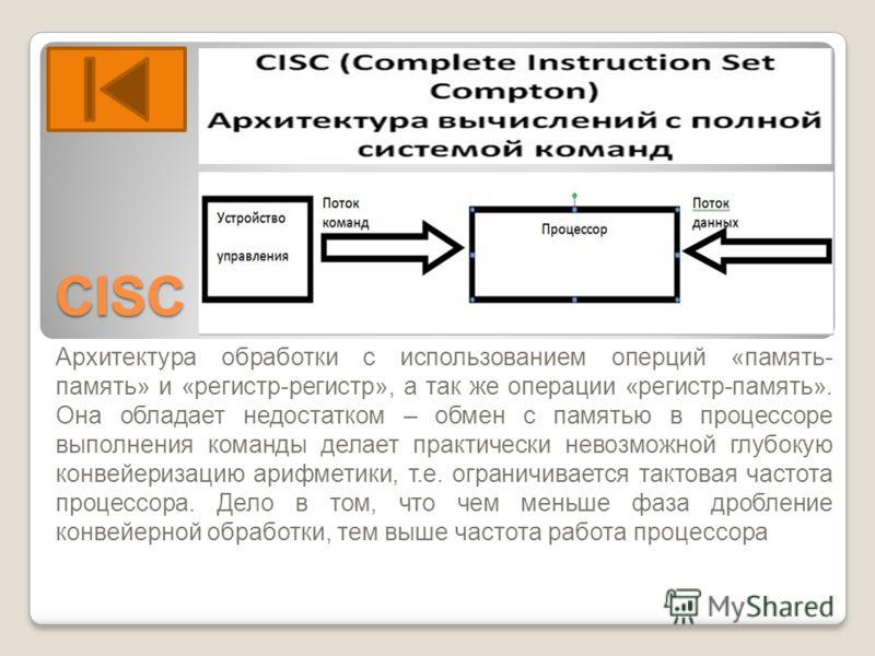 СISC Архитектура обработки с использованием оперций «память- память» и «регистр-регистр», а так же операции «регистр-память». Она обладает недостатком – обмен с памятью в процессоре выполнения команды делает практически невозможной глубокую конвейери