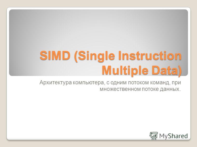 SIMD (Single Instruction Multiple Data) Архитектура компьютера, c одним потоком команд, при множественном потоке данных.