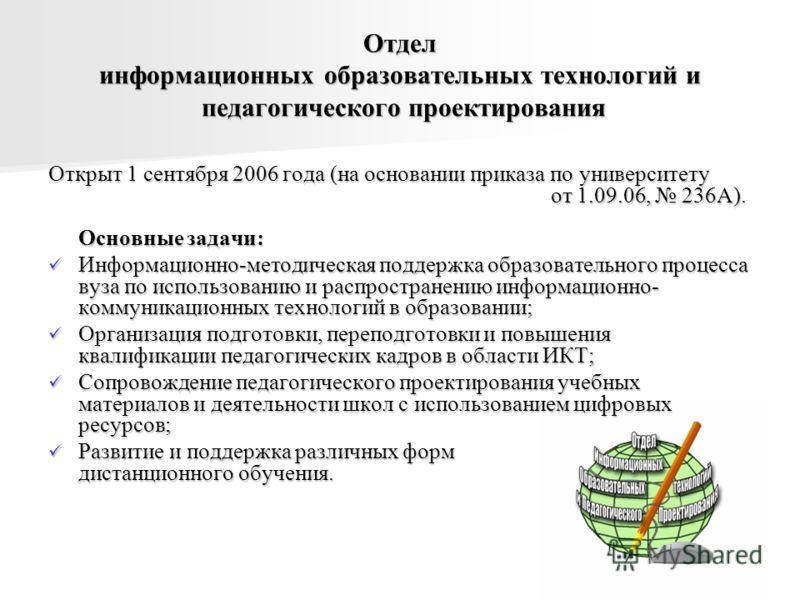 Отдел информационных образовательных технологий и педагогического проектирования Открыт 1 сентября 2006 года (на основании приказа по университету от 1.09.06, 236А). Основные задачи: Информационно-методическая поддержка образовательного процесса вуза