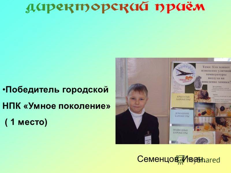 Семенцов Иван. Победитель городской НПК «Умное поколение» ( 1 место)