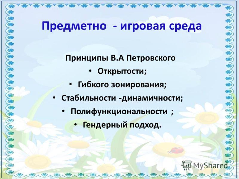 Предметно - игровая среда Принципы В.А Петровского Открытости; Гибкого зонирования; Стабильности -динамичности; Полифункциональности ; Гендерный подход.
