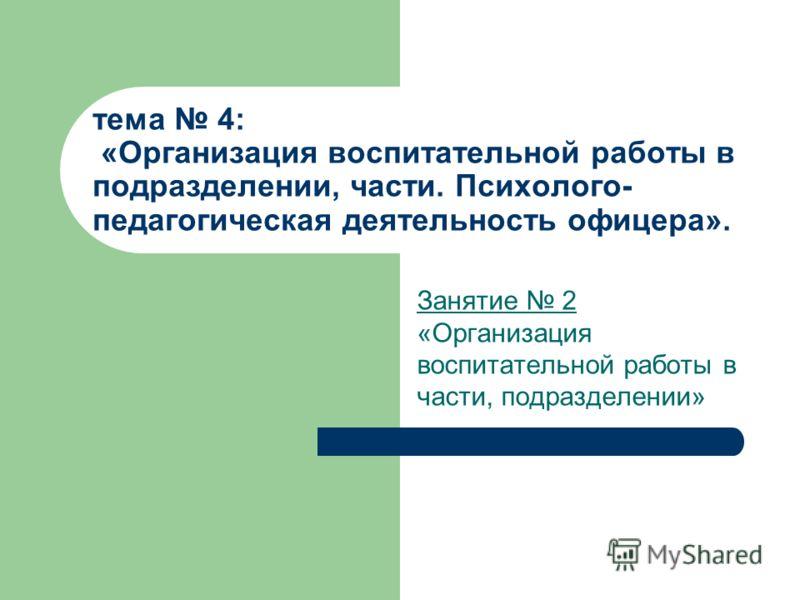 тема 4: «Организация воспитательной работы в подразделении, части. Психолого- педагогическая деятельность офицера». Занятие 2 «Организация воспитательной работы в части, подразделении»